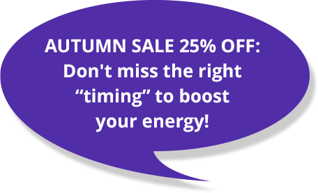 """AUTUMN SALE 25% OFF: Don't miss the right """"timing"""" to boost your energy!"""